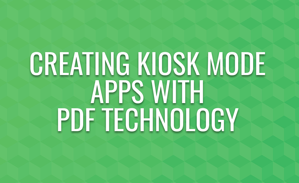 CREATING KIOSK MODE APPS WITH PDF TECH